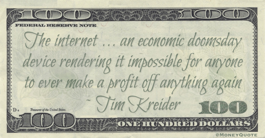 The internet ... an economic doomsday device rendering it impossible for anyone to ever make a profit off anything again Quote