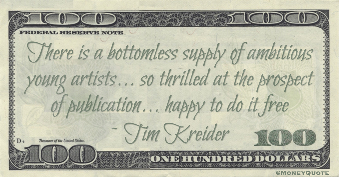 There is a bottomless supply of ambitious young artists ... so thrilled at the prospect of publication ... happy to do it free Quote