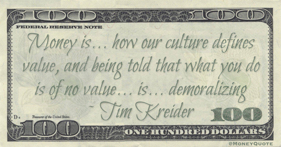 Money is ... how our culture defines value, and being told that what you do is of no value ... is ... demoralizing Quote