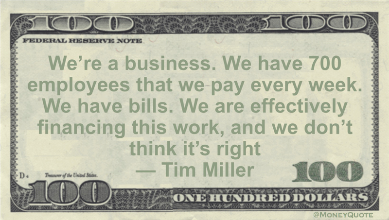We're a business. We have 700 employees that we pay every week. We have bills. We are effectively financing this work, and we don't think it's right Quote
