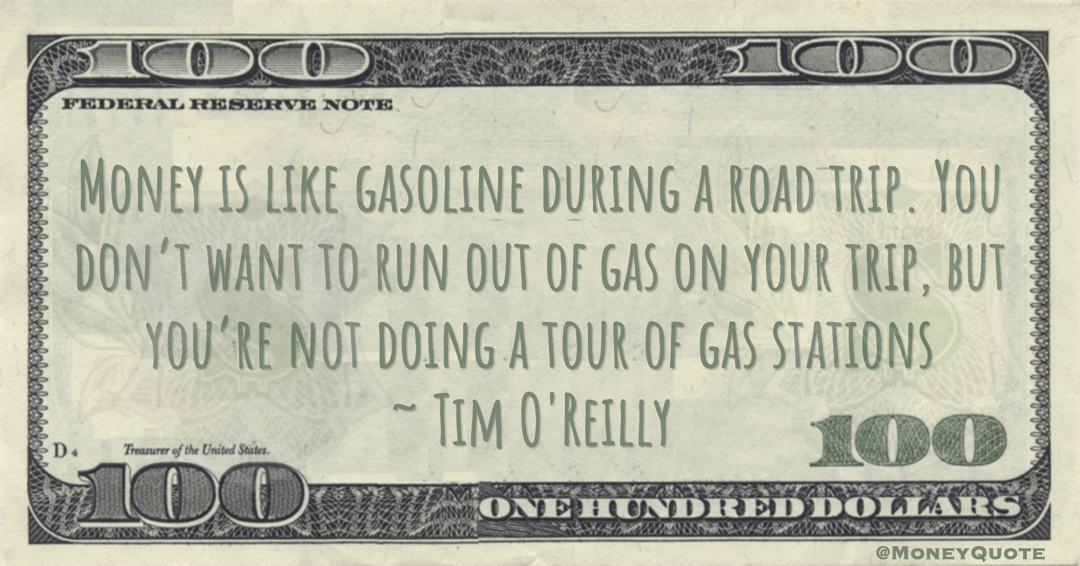 Money is like gasoline during a road trip. You don't want to run out of gas on your trip, but you're not doing a tour of gas stations Quote