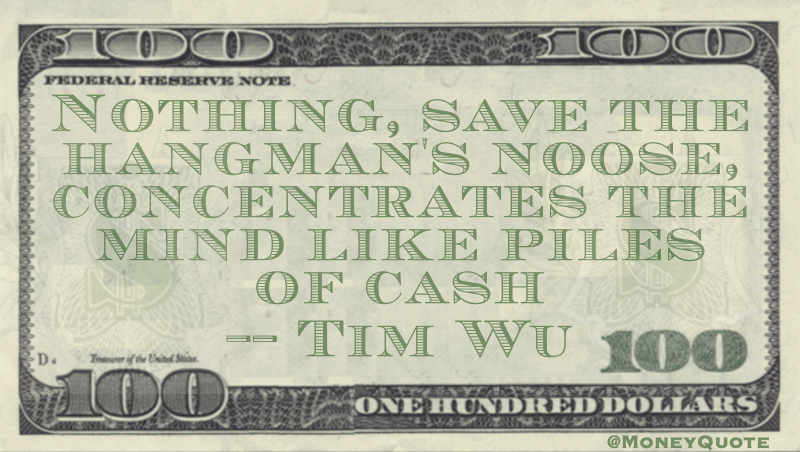 Nothing save the hangman's noose concentrates teh mind like piles of cash Quote