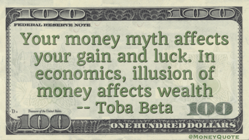 Money myth affects gain and luck. In economics, illusion of money affects wealth Quote