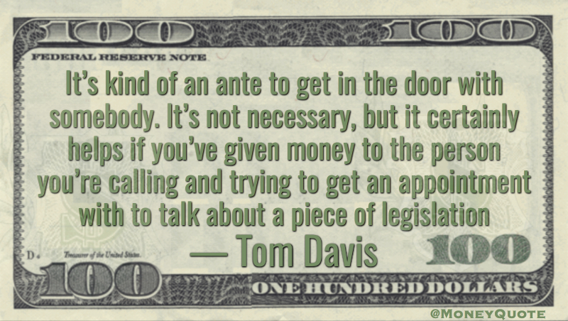 It's kind of an ante to get in the door with somebody. It's not necessary, but it certainly helps if you've given money to the person you're calling and trying to get an appointment with to talk about a piece of legislation Quote