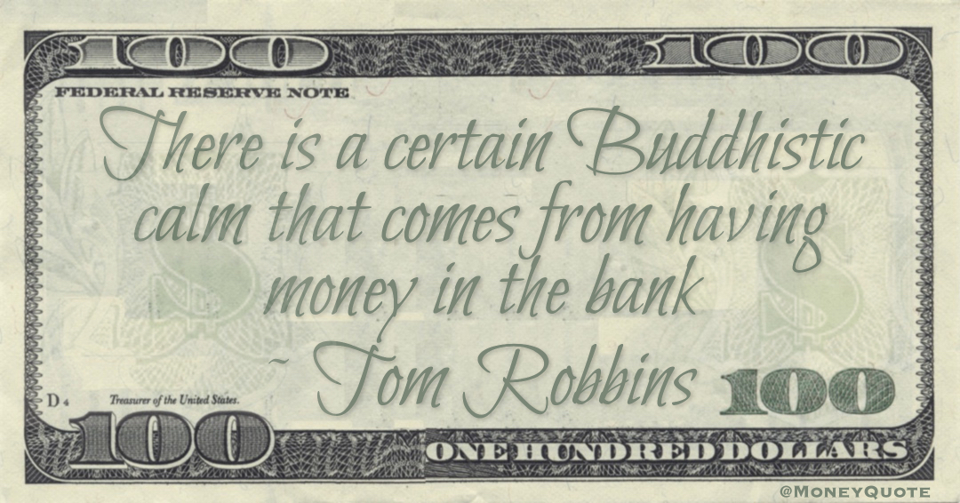 There is a certain Buddhistic calm that comes from having money in the bank Quote