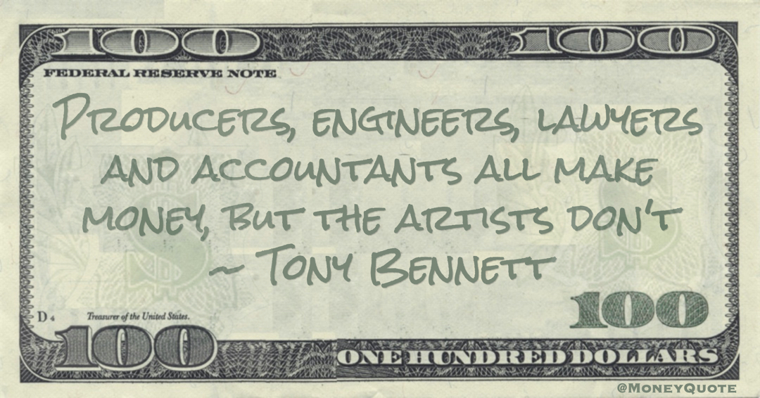 Producers, engineers, lawyers and accountants all make money, but the artists don't Quote