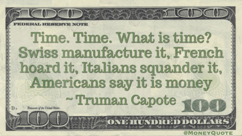 Time. Time. What is time? Swiss manufacture it, French hoard it, Italians squander it, Americans say it is money Quote