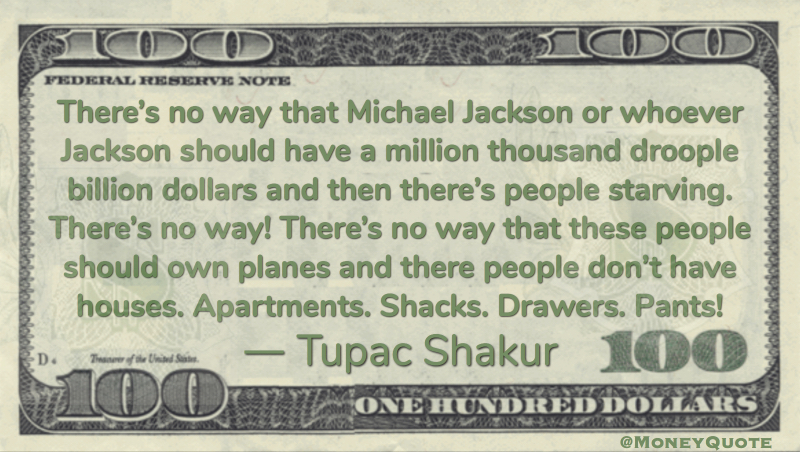 No way that Michael Jackson should have a million billion dollars and then there's people starving Quote