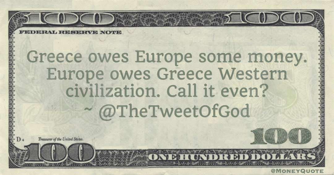 Tweet of God Greece owes Europe some money. Europe owes Greece Western civilization. Call it even? quote