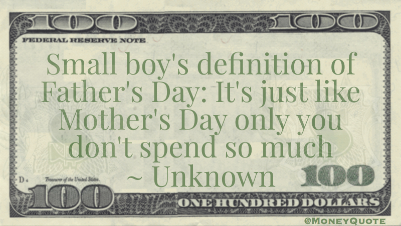 Small boy's definition of Father's Day:   It's just like Mother's Day only you don't spend so much Quote