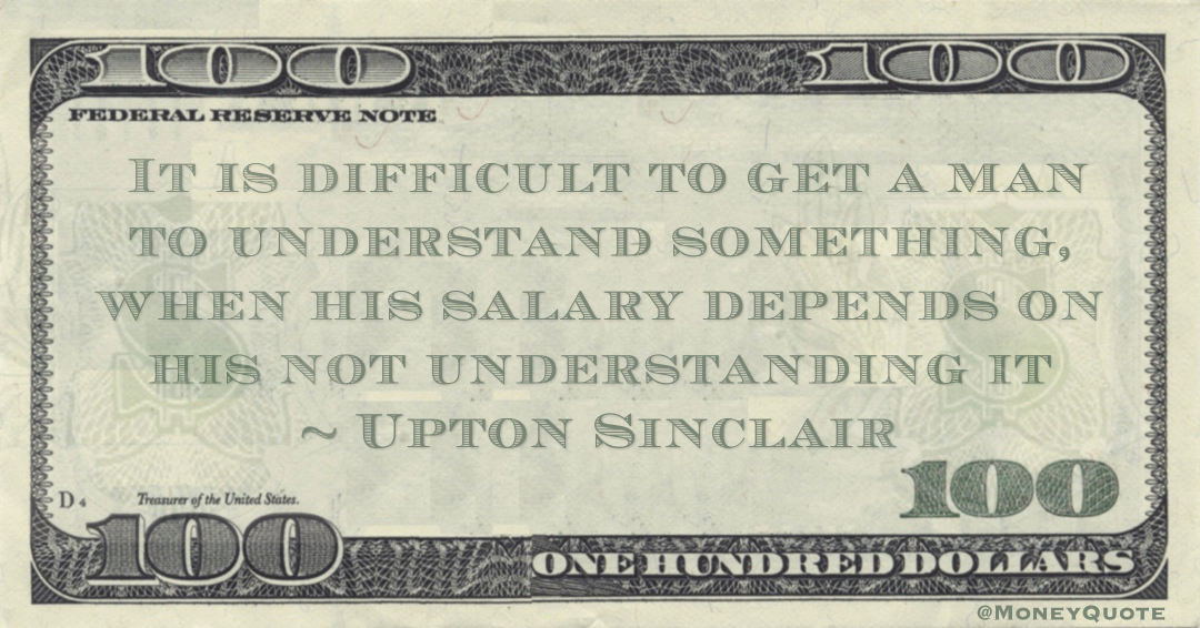 It is difficult to get a man to understand something, when his salary depends on his not understanding it Quote