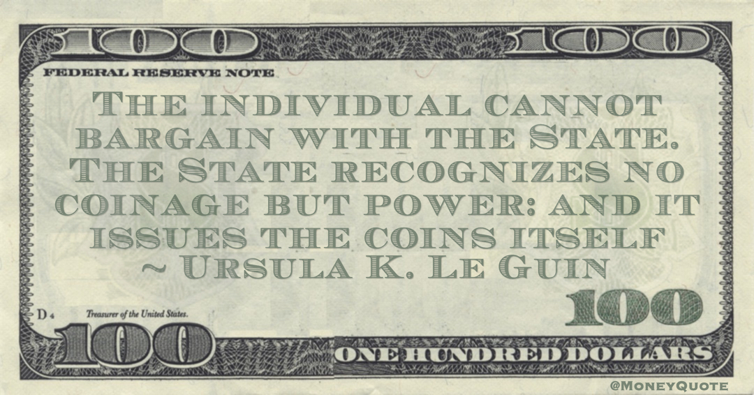 Ursula K. Le Guin The individual cannot bargain with the State. The State recognizes no coinage but power: and it issues the coins itself quote