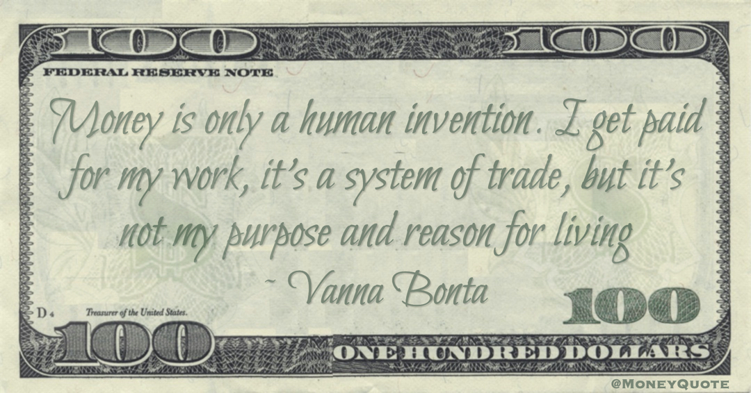 Money is only a human invention. I get paid for my work, it's a system of trade, but it's not my purpose and reason for living Quote