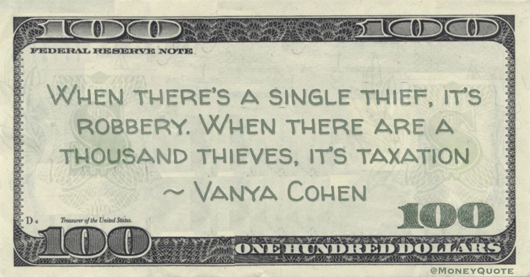 When there's a single thief, it's robbery. When there are a thousand thieves, it's taxation Quote