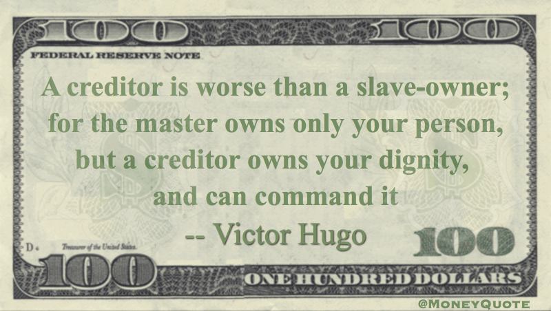 A creditor is worse than a slave-owner; for the master owns only your person, but a creditor owns your dignity, and can command it Quote