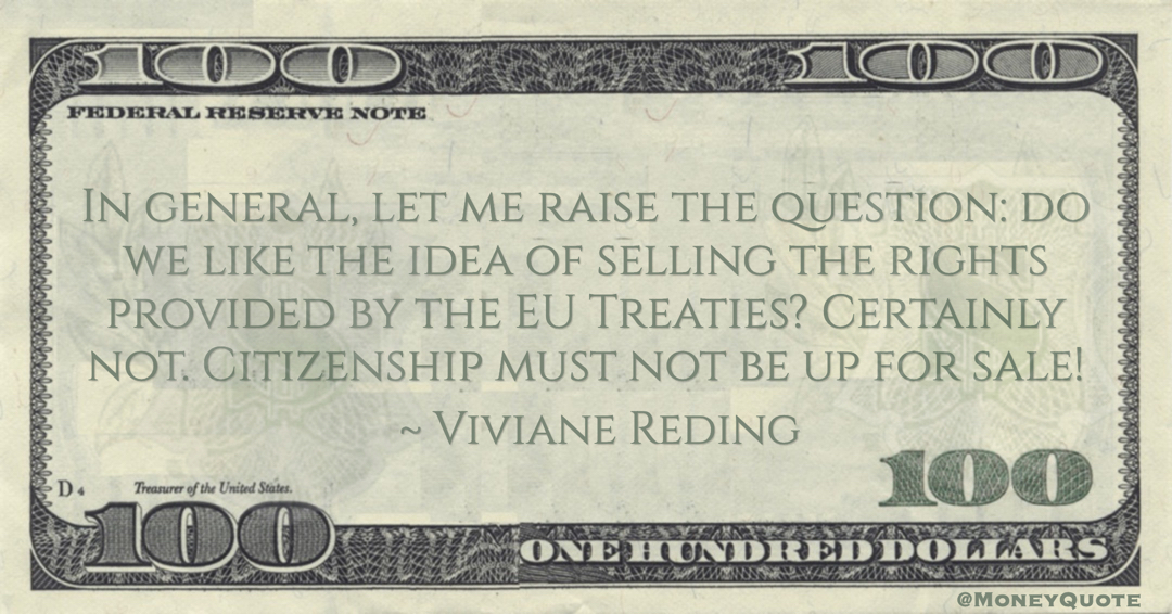 Viviane Reding In general, let me raise the question: do we like the idea of selling the rights provided by the EU Treaties? Certainly not. Citizenship must not be up for sale! quote