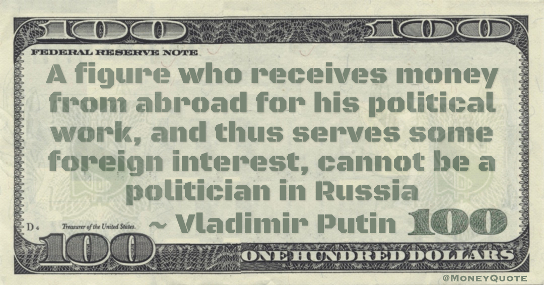 A figure who receives money from abroad for his political work, and thus serves some foreign interest, cannot be a politician in Russia Quote