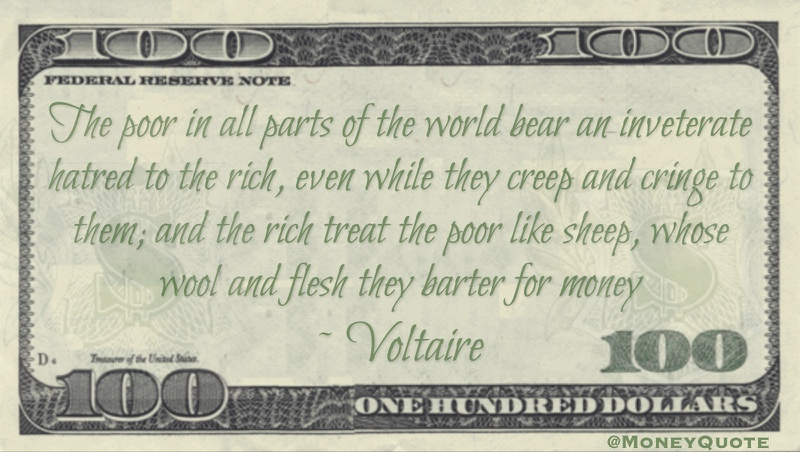 The poor in all parts of the world bear an inveterate hatred to the rich, even while they creep and cringe to them; and the rich treat the poor like sheep, whose wool and flesh they barter for money Quote