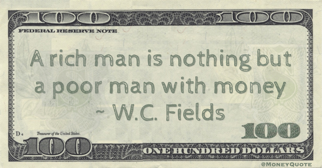 A rich man is nothing but a poor man with money Quote