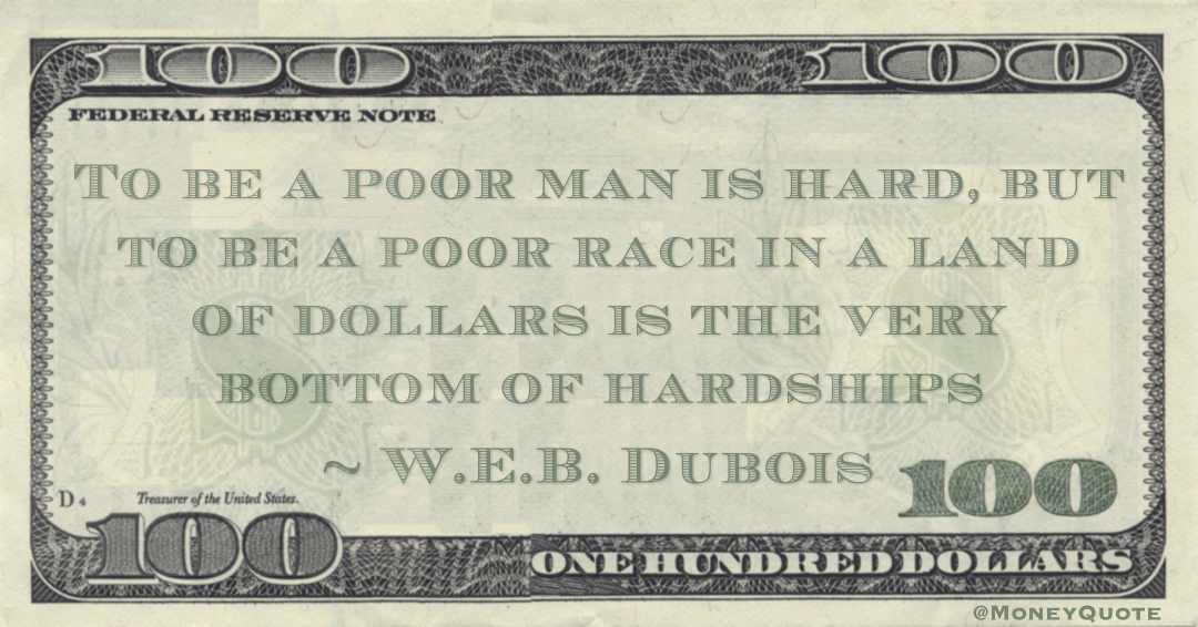 To be a poor man is hard, but to be a poor race in a land of dollars is the very bottom of hardships Quote