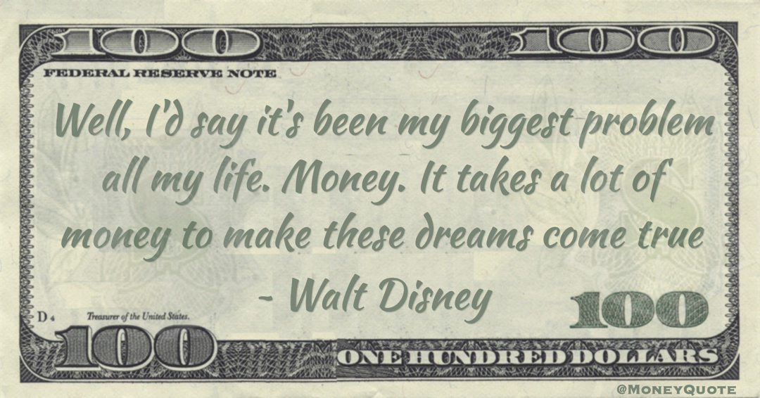 Well, I'd say it's been my biggest problem all my life. Money. It takes a lot of money to make these dreams come true Quote