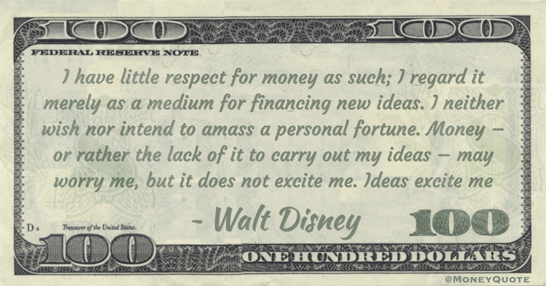 I have little respect for money as such; I regard it merely as a medium for financing new ideas. I neither wish nor intend to amass a personal fortune. Money – or rather the lack of it to carry out my ideas – may worry me, but it does not excite me. Ideas excite me Quote