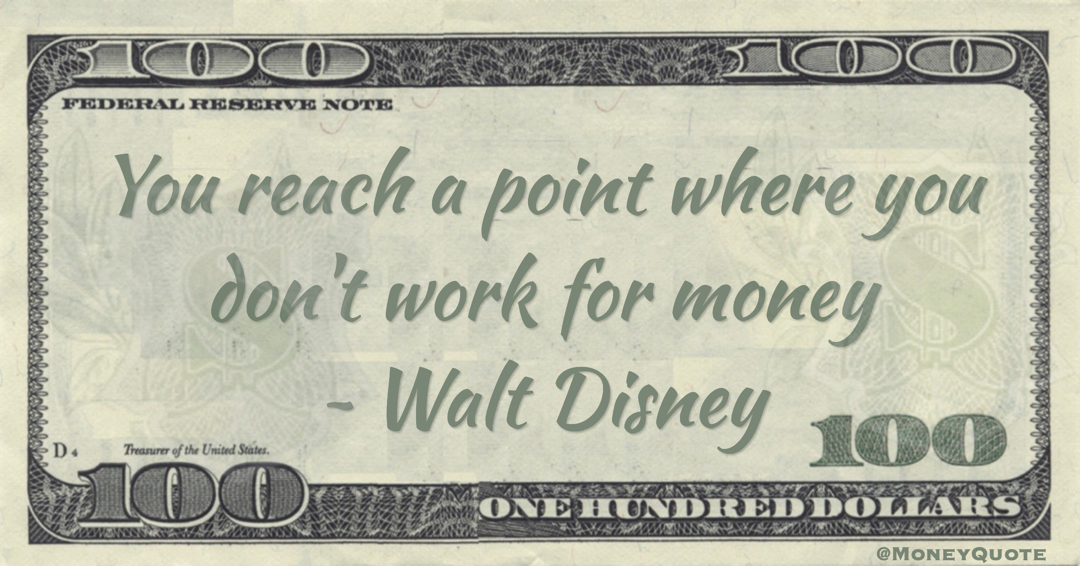 You reach a point where you don't work for money Quote