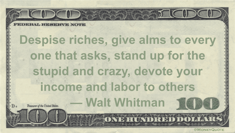 Despise riches, give alms to every one that asks, stand up for the stupid and crazy, devote your income and labor to others Quote
