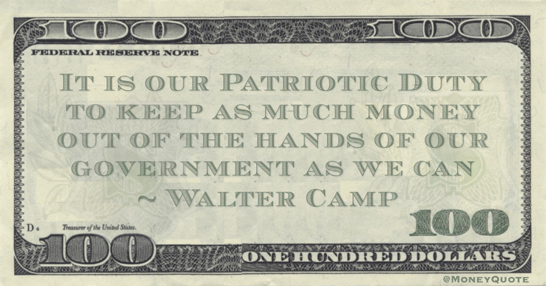 It is our Patriotic Duty to keep as much money out of the hands of our government as we can Quote