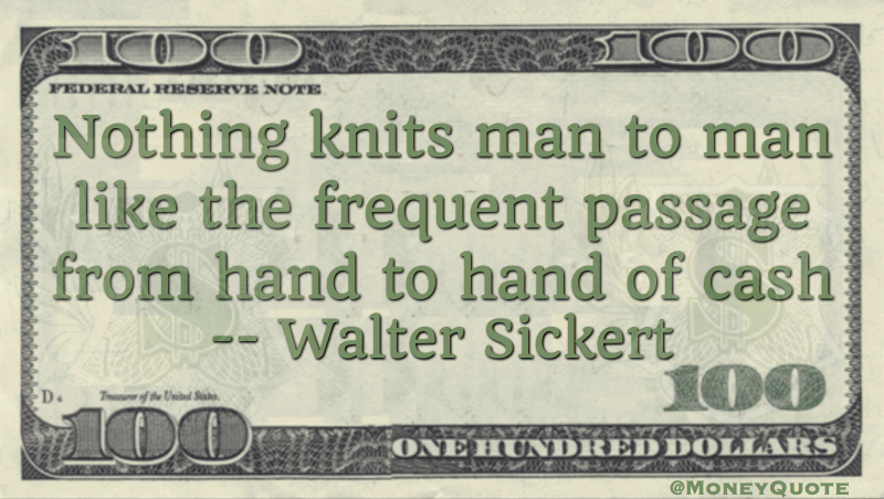 Nothing knits man to man like the frequent passage from hand to hand of cash Quote