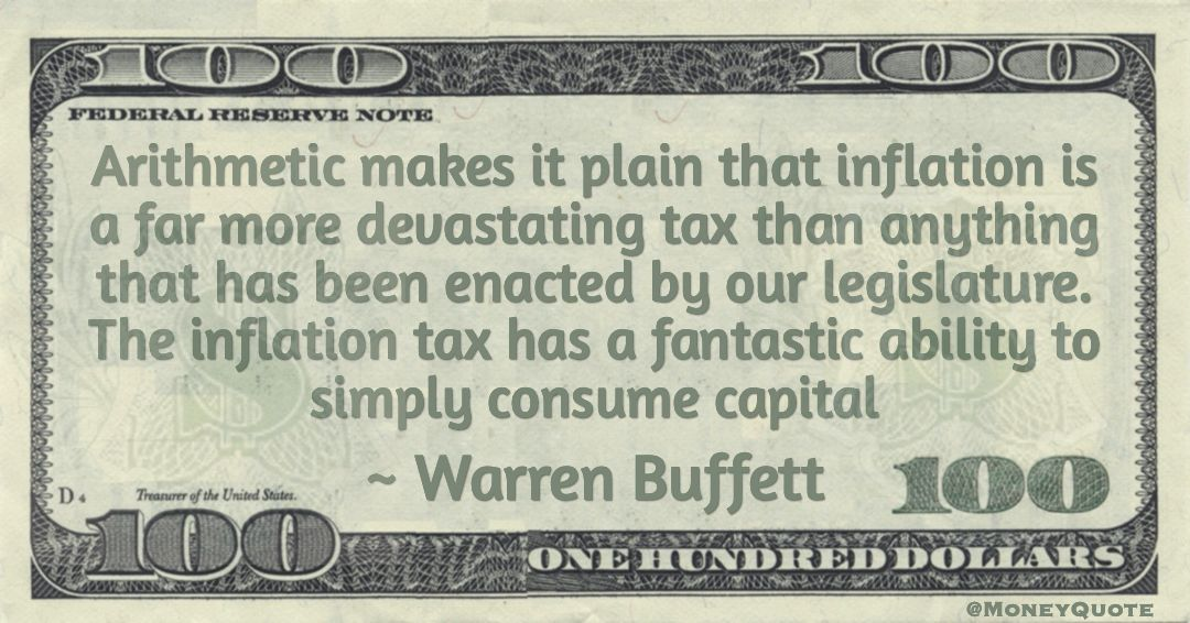 Arithmetic makes it plain that inflation is a far more devastating tax than anything that has been enacted by our legislature. The inflation tax has a fantastic ability to simply consume capital Quote