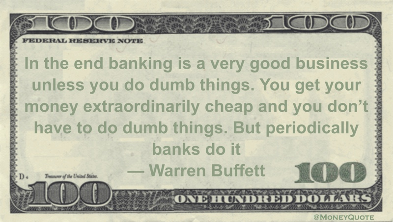 In the end banking is a very good business unless you do dumb things. You get your money extraordinarily cheap and you don't have to do dumb things. But periodically banks do it Quote