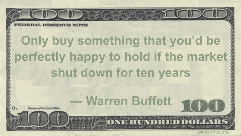 Only buy something that you'd be perfectly happy to hold if the market shut down for ten years Quote