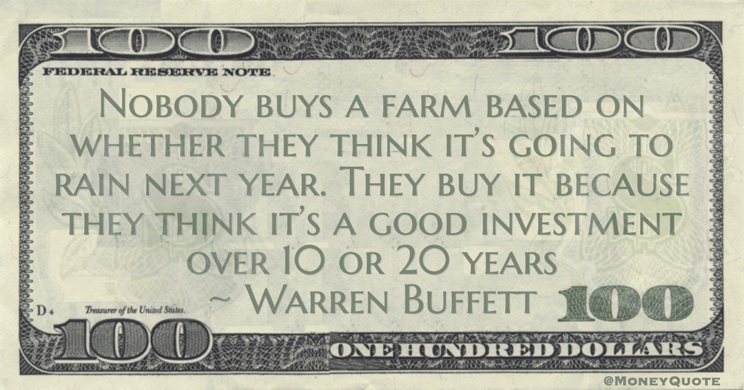 Nobody buys a farm based on whether they think it's going to rain next year. They buy it because they think it's a good investment over 10 or 20 years Quote