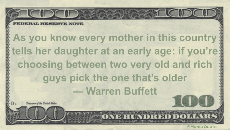 As you know every mother in this country tells her daughter at an early age: if you're choosing between two very old and rich guys pick the one that's older Quote