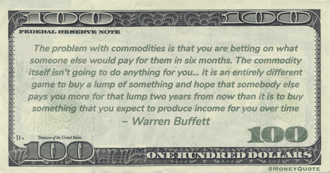 The commodity itself isn't going to do anything for you… it is an entirely different game to buy a lump of something and hope that somebody else pays you more for that lump two years from now than it is to buy something that you expect to produce income for you over time Quote