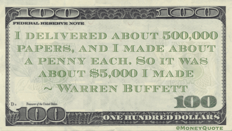 I delivered about 500,000 papers, and I made about a penny each. So it was about $5,000 I made Quote