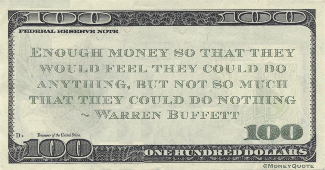 Warren Buffett Enough money so that they would feel they could do anything, but not so much that they could do nothing quote