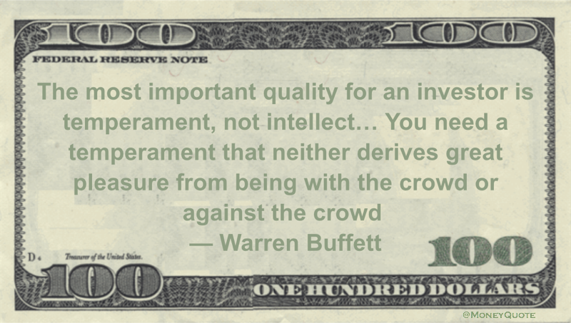 The most important quality for an investor is temperament, not intellect... You need a temperament that neither derives great pleasure from being with the crowd or against the crowd Quote