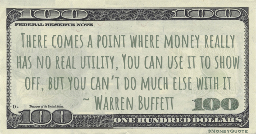 There comes a point where money really has no real utility, You can use it to show off, but you can't do much else with it Quote
