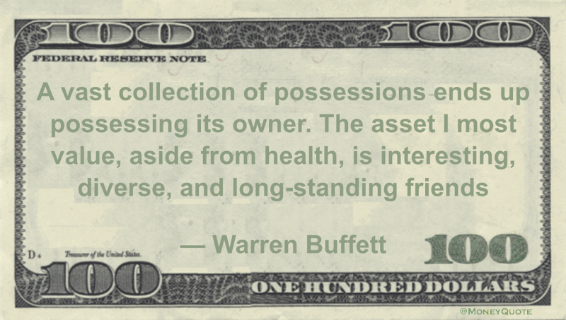 A vast collection of possessions ends up possessing its owner. The asset I most value, aside from health, is interesting, diverse, and long-standing friends Quote