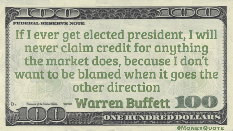 If I ever get elected president, I will never claim credit for anything the market does, because I don't want to be blamed when it goes the other direction Quote