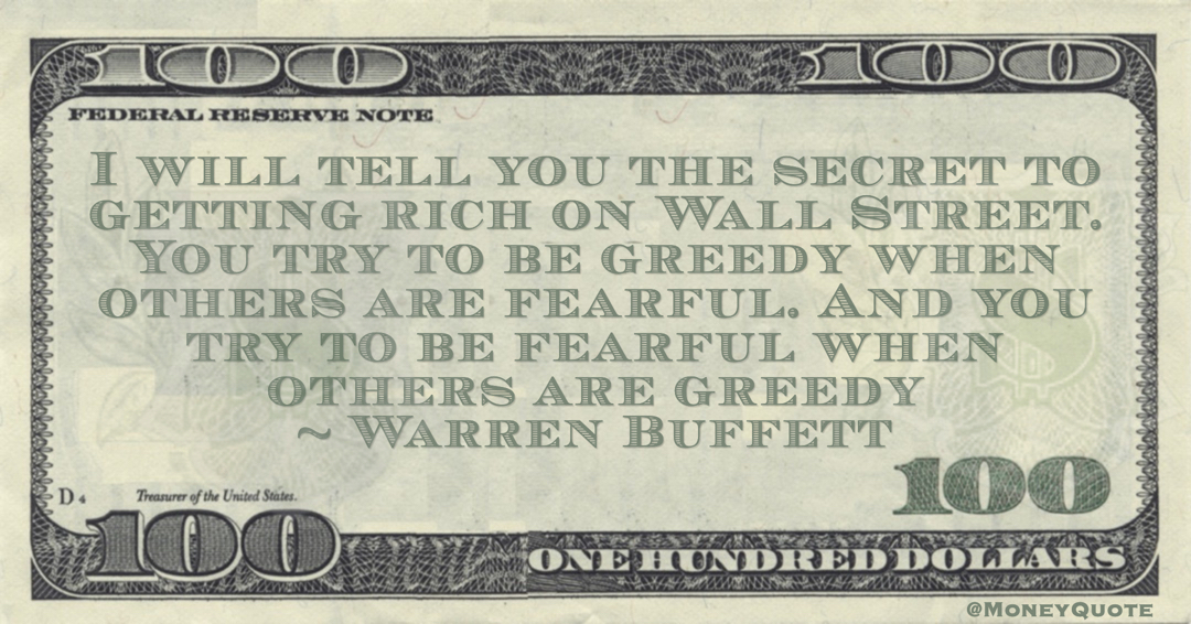 I will tell you the secret to getting rich on Wall Street. You try to be greedy when others are fearful. And you try to be fearful when others are greedy Quote