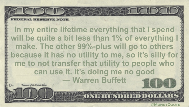 Everything that I spend will be quite a bit less than 1% of everything I make. The other 99%-plus will go to others because it has no utility to me, so it's silly for me to not transfer that utility to people who can use it. It's doing me no good Quote