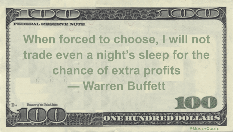 When forced to choose, I will not trade even a night's sleep for the chance of extra profits Quote