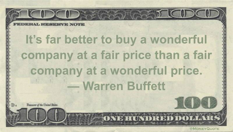 It's far better to buy a wonderful company at a fair price than a fair company at a wonderful price Quote