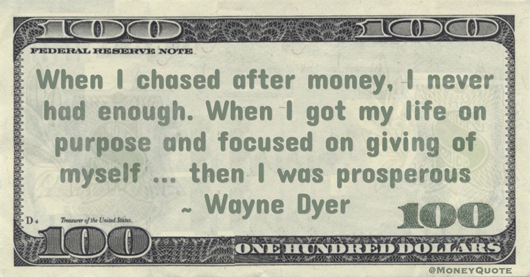 When I chased after money, I never had enough. When I got my life on purpose and focused on giving of myself ... then I was prosperous Quote