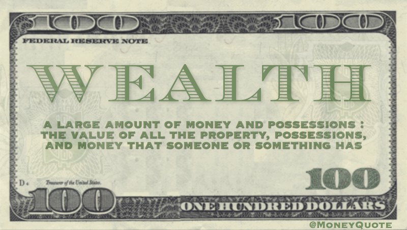 Wealth - A large amount of money and possessions : the value of all the property, money and possessions that someone or something has