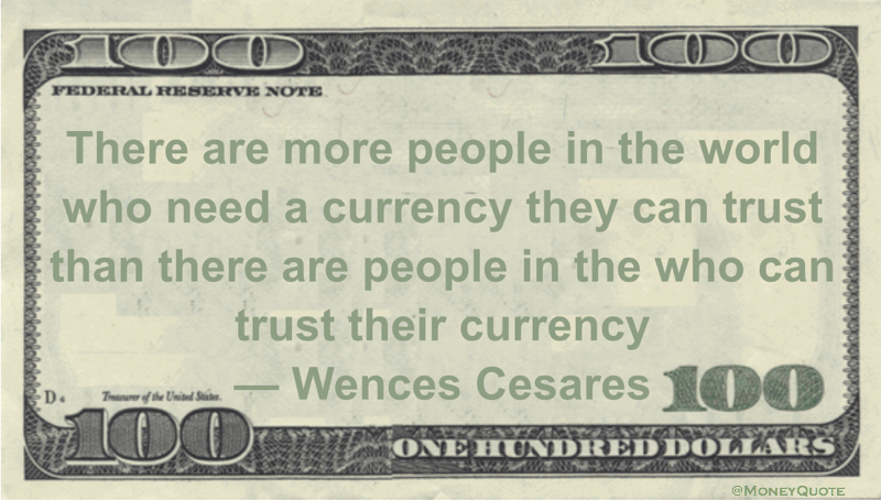 There are more people in the world who need a currency they can trust than there are people in the who can trust their currency Quote