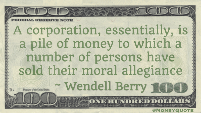 A corporation, essentially, is a pile of money to which a number of persons have sold their moral allegiance Quote